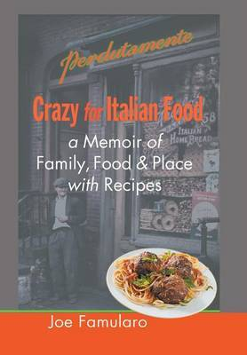 Crazy for Italian Food: Perdutamente; A Memoir of Family, Food, and Place with Recipes