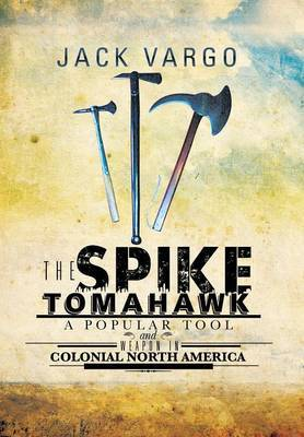 The Spike Tomahawk: A Popular Tool and Weapon in Colonial North America