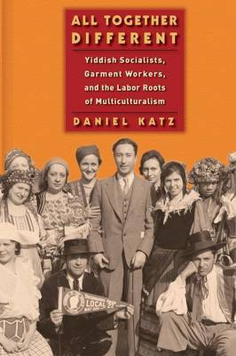 All Together Different: Yiddish Socialists, Garment Workers, and the Labor Roots of Multiculturalism