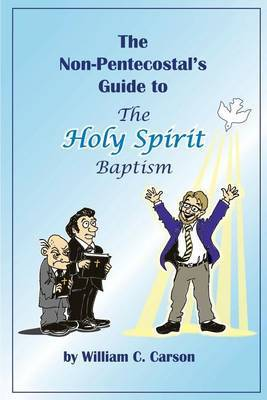 The Non-Pentecostal's Guide to the Holy Spirit Baptism: What Pentecostals Really Believe