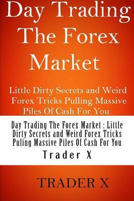 Day Trading the Forex Market: Little Dirty Secrets and Weird Forex Tricks Pulling Massive Piles of Cash for You: Trading Forex for a Living