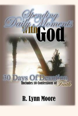 Spending Daily Moments with God: 30 Days of Devotion ... Including 10 Confessions of Faith