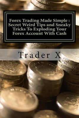 Forex Trading Made Simple: Secret Weird Tips and Sneaky Tricks to Exploding Your Forex Account with Cash: Bust Through the Losing Cycle, Become Unstoppable Trader, Lose the 9 - 5 Rut Cahse