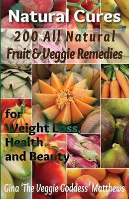 Natural Cures: 200 All Natural Fruit & Veggie Remedies for Weight Loss, Health and Beauty: Nutritional Healing - Food Cures
