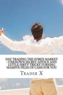 Day Trading the Forex Market: Unknown Secret Advice and Little Dirty Tricks Turning Massive Piles of Cash for You: Day Trade Forex for Profit, Fire Your Boss, Join the New Rich