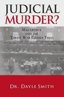 Judicial Murder?: MacArthur and the Tokyo War Crimes Trial