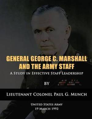 General George C. Marshall and the Army Staff: A Study in Effective Staff Leadership