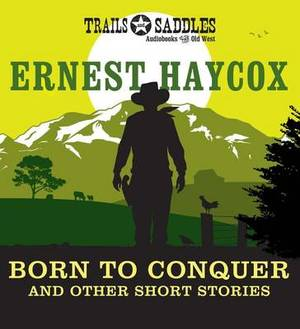 Born to Conquer and Other Short Stories: Born to Conquer / Clouds on the Circle P / an Evening's Entertainment / Ride the River / the Stranger