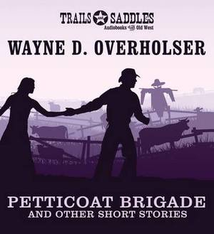 Petticoat Brigade and Other Short Stories: Petticoat Brigade, Smart, the Steadfast, Winchester Wedding, the Last Ride of Gunplay Maxwell, They Hanged Wild Bill Murphy