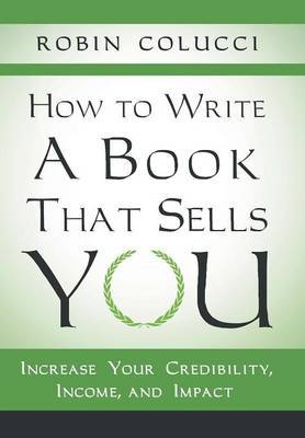 How to Write a Book That Sells You: Increase Your Credibility, Income, and Impact