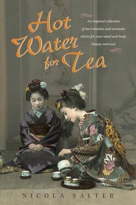 Hot Water for Tea: An Inspired Collection of Tea Remedies and Aromatic Elixirs for Your Mind and Body, Beauty and Soul