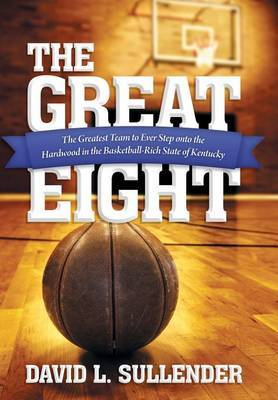 The Great Eight: The Greatest Team to Ever Step Onto the Hardwood in the Basketball-Rich State of Kentucky