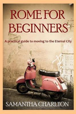 Rome for Beginners: A Practical Guide to Moving to the Eternal City