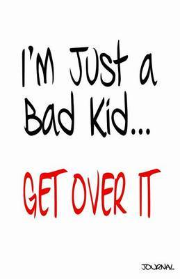 I'm Just a Bad Kid...Get Over It Journal