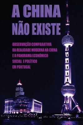 A China Nao Existe: Observacao Comparativa Da Realidade Moderna Na China E O Panorama Economico, Social E Politico Em Portugal