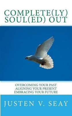 Complete(ly) Soul(ed) Out: Overcoming Your Past, Aligning Your Present, Embracing Your Future