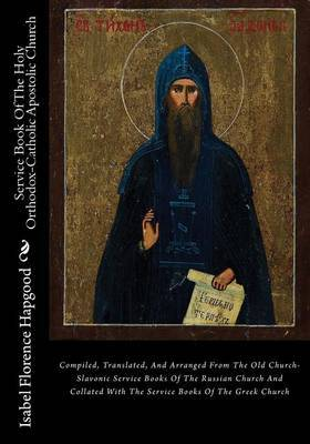 Service Book of the Holy Orthodox-Catholic Apostolic Church: Compiled, Translated, and Arranged from the Old Church-Slavonic Service Books of the Russian Church and Collated with the Service Books of the Greek Church