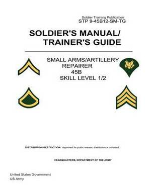 Soldier Training Publication Stp 9-45b12-SM-Tg Soldier's Manual/Trainer's Guide Small Arms/Artillery Repairer 45b Skill Level 1/2