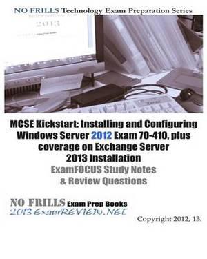 MCSE Kickstart: Installing and Configuring Windows Server 2012 Exam 70-410, Plus Coverage on Exchange Server 2013 Installation Examfoc