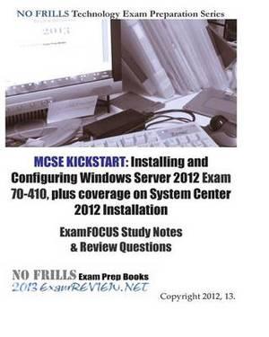 MCSE Kickstart: Installing and Configuring Windows Server 2012 Exam 70-410, Plus Coverage on System Center 2012 Installation Examfocus