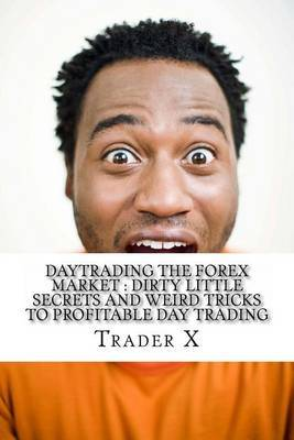 Daytrading the Forex Market: Dirty Little Secrets and Weird Tricks to Profitable Day Trading: Revealed: Day Trading Underground Secret Society Map to Profit with Forex