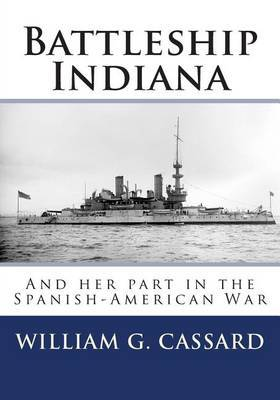 Battleship Indiana: And Her Part in the Spanish-American War