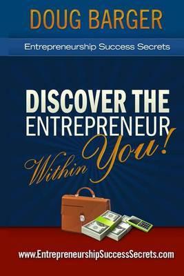 Entrepreneurship Success Secrets: Discover the Entrepreneur Within You!