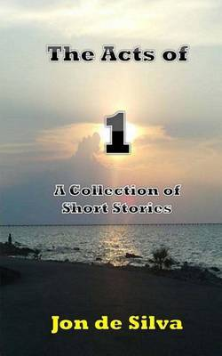 The Acts of 1: A Collection of Short Stories