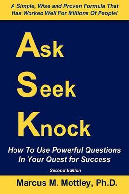 Ask, Seek, Knock!: How to Use Powerful Questions in Your Quest for Success