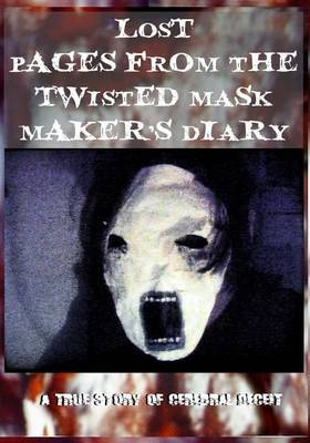 Lost Pages from the Twisted Mask Maker's Diary: - A True Story of Cerebral Deceit -