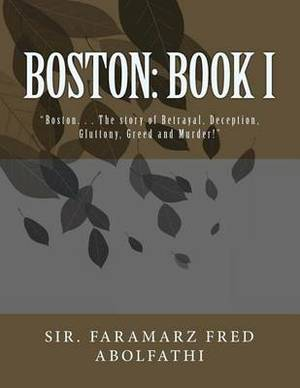 Boston: Book I: Boston. . . the Story of Betrayal, Deception, Gluttony, Greed and Murder!