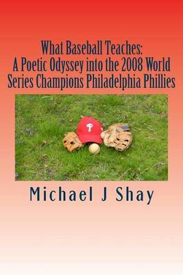 What Baseball Teaches: A Poetic Odyssey Into the 2008 World Series Champions Philadelphia Phillies