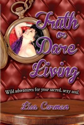 Truth or Dare Living: Wild Adventures for Your Sacred, Sexy Soul