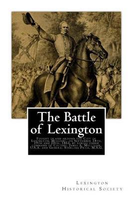 The Battle of Lexington: Fought in and Around the City of Lexington, Missouri, on September 18th, 19th and 20th, 1861, by Forces Under Command of Colonel James A. Mulligan, U.S.A. and General Sterling Price, M.S.G.