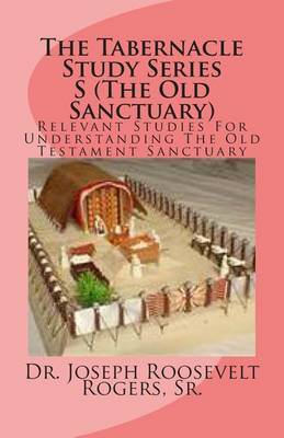 The Tabernacle Study Series S (the Old Sanctuary): Relevant Studies for Understanding the Old Testament Sanctuary