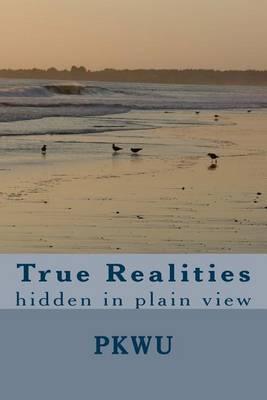 True Realities: Hidden in Plain View