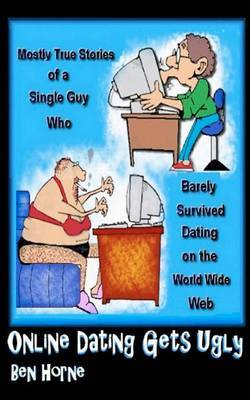 Online Dating Gets Ugly: The Mostly True Stories of a Guy Who Barely Survived Dating on the World Wide Web