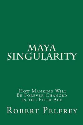 Maya Singularity: How Mankind Will Be Forever Changed in the Fifth Age