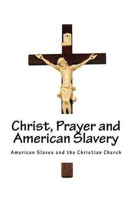 American Slaves and the Christian Church: Christ, Prayer and American Slavery