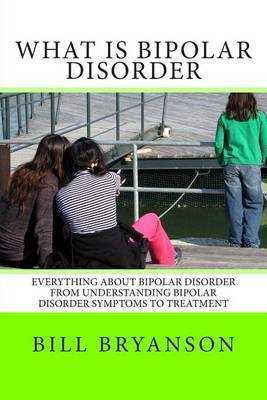 What Is Bipolar Disorder: Everything about Bipolar Disorder from Understanding Bipolar Disorder Symptoms to Treatment