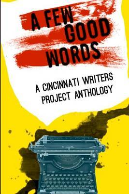 Cincinnati Writers Project Anthology 4: A Few Good Words: 113 Great Stories and Poems in a Sexy, Fast-Paced Anthology of Genres Like Science Fiction, Fantasy, Horror, Mystery, Humorous, Historical and Mainstream Fiction by the Cincinnati Writers Project