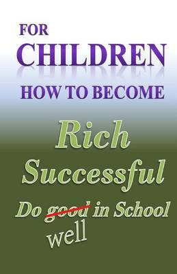 For Children How to Become Rich, Successful & Do Well in School