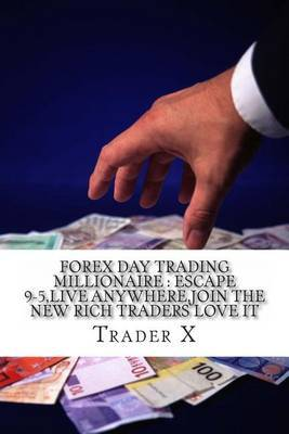 Forex Day Trading Millionaire: Escape 9-5, Live Anywhere, Join the New Rich Traders Love It: Little Dirty Secrets and Weird Tricks Pulling Massive Piles of Cash for You