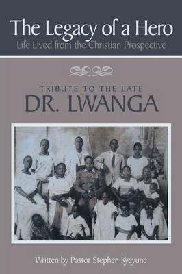 The Legacy of a Hero; Life Lived from the Christian Prospective: Tribute to the Late Dr. Lwanga