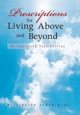 Prescriptions for Living Above and Beyond: Re-Capturing Your Destiny