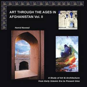 Art Through The Ages in Afghanistan Volume II: A Study of Art and Architecture from Early Islamic Era to Present Times