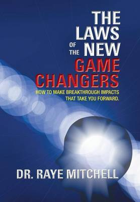 The Laws of the New Game Changers: How To Make Breakthrough Impacts That Take You Forward.