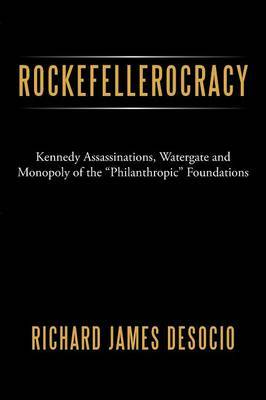 Rockefellerocracy: Kennedy Assassinations, Watergate and Monopoly of the  Philanthropic  Foundations