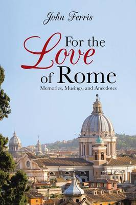 For the Love of Rome: Memories, Musings, and Anecdotes