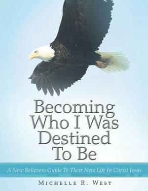 Becoming Who I Was Destined To Be: A New Believers Guide To Their New Life In Christ Jesus